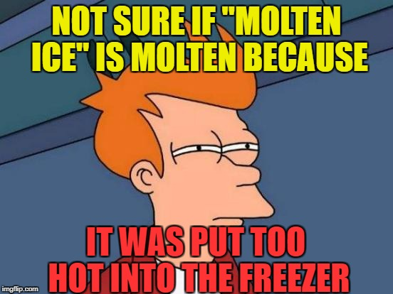 "Futurama Fry Meme | NOT SURE IF ""MOLTEN ICE"" IS MOLTEN BECAUSE IT WAS PUT TOO HOT INTO THE FREEZER 