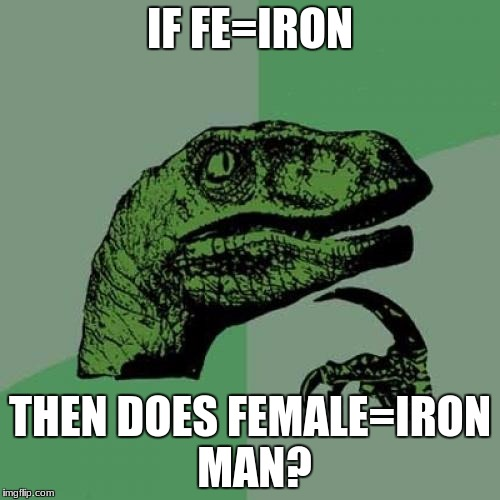 Good thinking. | IF FE=IRON THEN DOES FEMALE=IRON MAN? | image tagged in memes,philosoraptor | made w/ Imgflip meme maker