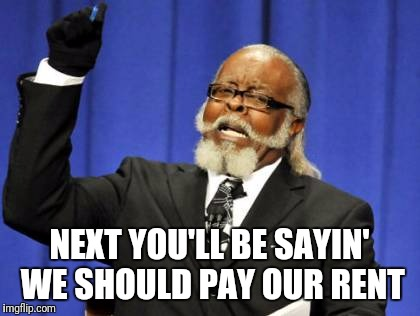Too Damn High Meme | NEXT YOU'LL BE SAYIN' WE SHOULD PAY OUR RENT | image tagged in memes,too damn high | made w/ Imgflip meme maker