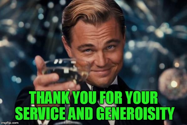 Leonardo Dicaprio Cheers Meme | THANK YOU FOR YOUR SERVICE AND GENEROISITY | image tagged in memes,leonardo dicaprio cheers | made w/ Imgflip meme maker
