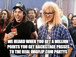 Or so the ledgend goes  | WE HEARD WHEN YOU GET A MILLION POINTS YOU GET BACKSTAGE PASSES TO THE REAL IMGFLIP.COM PARTYS | image tagged in memes,imgflip,one million points,wayne's world,smirkin,funny memes | made w/ Imgflip meme maker