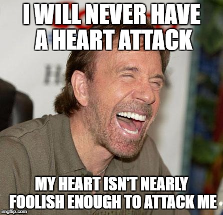 ironic meme | I WILL NEVER HAVE A HEART ATTACK MY HEART ISN'T NEARLY FOOLISH ENOUGH TO ATTACK ME | image tagged in memes,chuck norris laughing,chuck norris | made w/ Imgflip meme maker