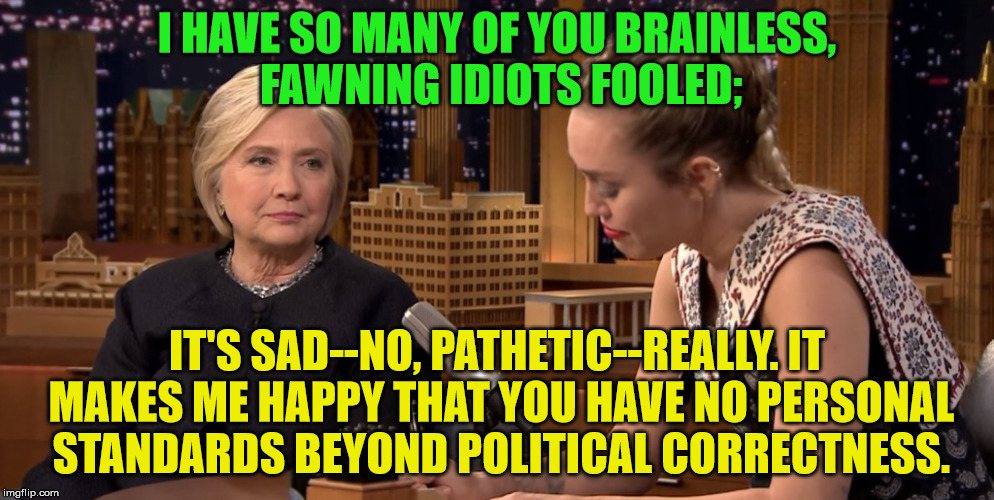 what is Hillary thinking | I HAVE SO MANY OF YOU BRAINLESS, FAWNING IDIOTS FOOLED; IT'S SAD--NO, PATHETIC--REALLY. IT MAKES ME HAPPY THAT YOU HAVE NO PERSONAL STANDARD | image tagged in miley cyrus,hillary clinton | made w/ Imgflip meme maker