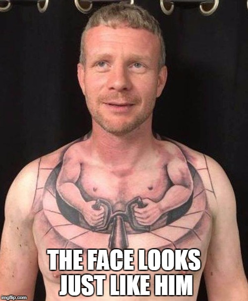 tat | THE FACE LOOKS JUST LIKE HIM | image tagged in tattoos | made w/ Imgflip meme maker