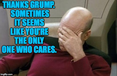 Captain Picard Facepalm Meme | THANKS GRUMP.  SOMETIMES IT SEEMS LIKE YOU'RE THE ONLY ONE WHO CARES. | image tagged in memes,captain picard facepalm | made w/ Imgflip meme maker