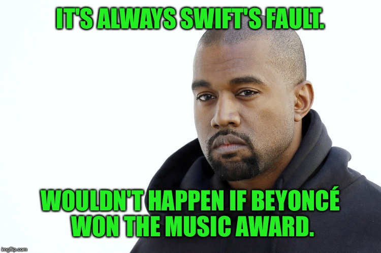 IT'S ALWAYS SWIFT'S FAULT. WOULDN'T HAPPEN IF BEYONCÉ WON THE MUSIC AWARD. | made w/ Imgflip meme maker