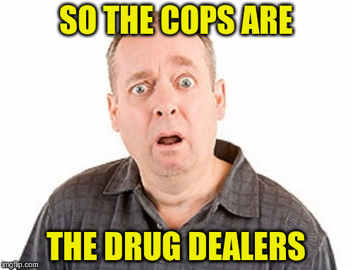 SO THE COPS ARE THE DRUG DEALERS | made w/ Imgflip meme maker
