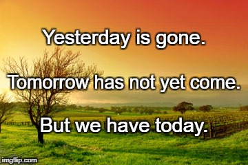 Yesterday is gone. But we have today. Tomorrow has not yet come. | image tagged in sunrise | made w/ Imgflip meme maker