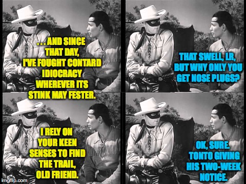 It's not all roses and 'Thank you, Masked Man's, I promise you that. | . . . AND SINCE THAT DAY, I'VE FOUGHT CONTARD IDIOCRACY WHEREVER ITS STINK MAY FESTER. OK, SURE.  TONTO GIVING HIS TWO-WEEK NOTICE. THAT SWE | image tagged in lone ranger and tonto,memes,contard,idiocracy | made w/ Imgflip meme maker