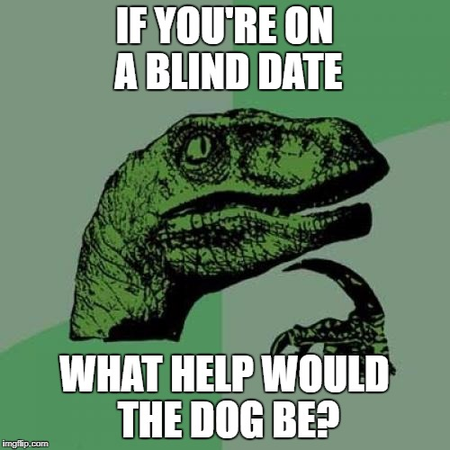 Philosoraptor Meme | IF YOU'RE ON A BLIND DATE WHAT HELP WOULD THE DOG BE? | image tagged in memes,philosoraptor | made w/ Imgflip meme maker
