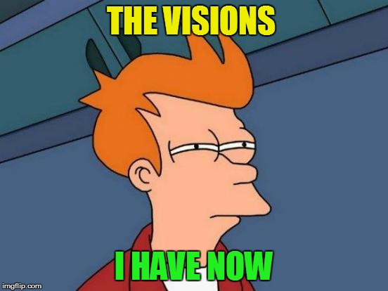 Futurama Fry Meme | THE VISIONS I HAVE NOW | image tagged in memes,futurama fry | made w/ Imgflip meme maker