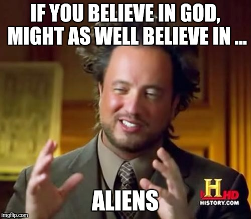 Ancient Aliens Meme | IF YOU BELIEVE IN GOD, MIGHT AS WELL BELIEVE IN ... ALIENS | image tagged in memes,ancient aliens | made w/ Imgflip meme maker