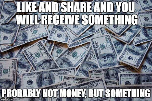 Moneyxxx | LIKE AND SHARE AND YOU WILL RECEIVE SOMETHING PROBABLY NOT MONEY, BUT SOMETHING | image tagged in moneyxxx | made w/ Imgflip meme maker