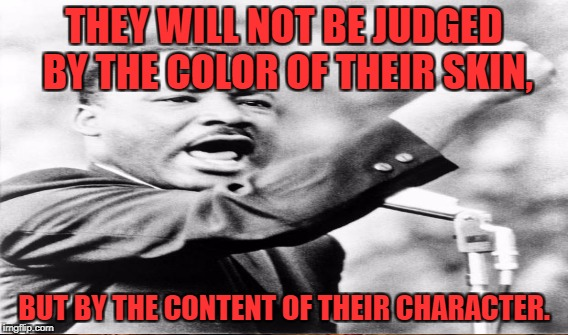 THEY WILL NOT BE JUDGED BY THE COLOR OF THEIR SKIN, BUT BY THE CONTENT OF THEIR CHARACTER. | made w/ Imgflip meme maker