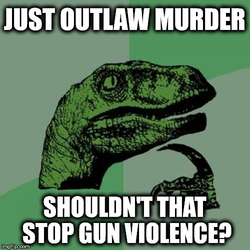 A simple question | JUST OUTLAW MURDER SHOULDN'T THAT STOP GUN VIOLENCE? | image tagged in memes,philosoraptor,liberal logic,gun control | made w/ Imgflip meme maker