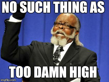 Too Damn High Meme | NO SUCH THING AS TOO DAMN HIGH | image tagged in memes,too damn high | made w/ Imgflip meme maker