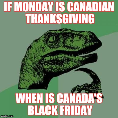 Please tell me I didn't miss it | IF MONDAY IS CANADIAN THANKSGIVING WHEN IS CANADA'S BLACK FRIDAY | image tagged in memes,philosoraptor,happy thanksgiving,meanwhile in canada | made w/ Imgflip meme maker