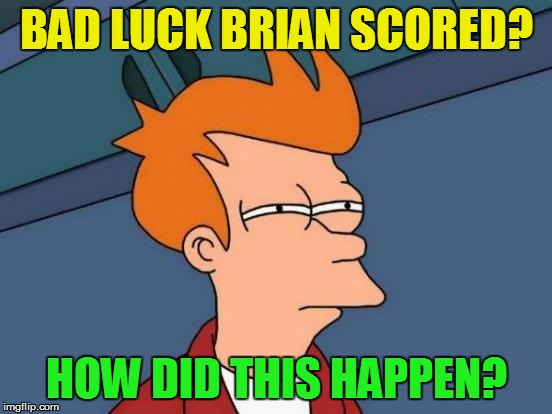 Futurama Fry Meme | BAD LUCK BRIAN SCORED? HOW DID THIS HAPPEN? | image tagged in memes,futurama fry | made w/ Imgflip meme maker