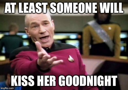 Picard Wtf Meme | AT LEAST SOMEONE WILL KISS HER GOODNIGHT | image tagged in memes,picard wtf | made w/ Imgflip meme maker