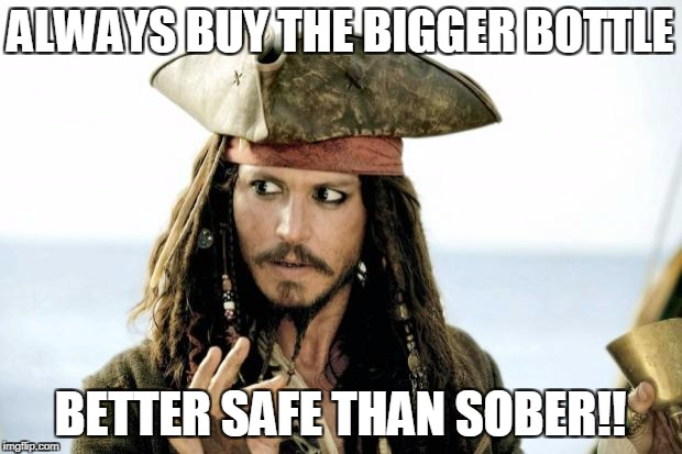 Captain Jack Sparrow savvy | ALWAYS BUY THE BIGGER BOTTLE BETTER SAFE THAN SOBER!! | image tagged in captain jack sparrow savvy | made w/ Imgflip meme maker