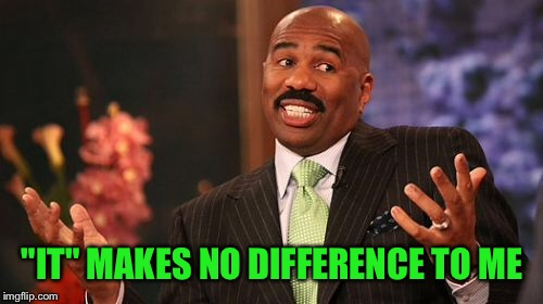"Steve Harvey Meme | ""IT"" MAKES NO DIFFERENCE TO ME 