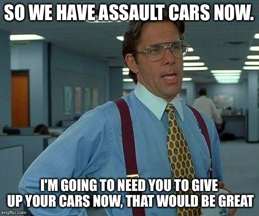 That Would Be Great Meme | SO WE HAVE ASSAULT CARS NOW. I'M GOING TO NEED YOU TO GIVE UP YOUR CARS NOW, THAT WOULD BE GREAT | image tagged in memes,that would be great | made w/ Imgflip meme maker