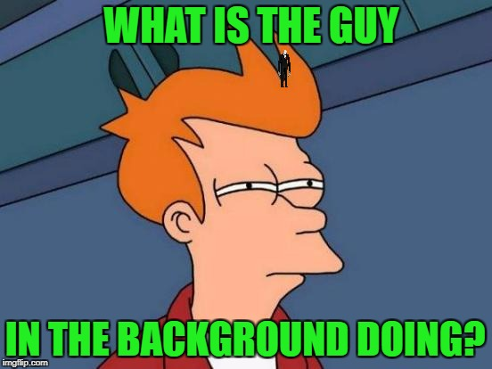 Futurama Fry Meme | WHAT IS THE GUY IN THE BACKGROUND DOING? | image tagged in memes,futurama fry | made w/ Imgflip meme maker