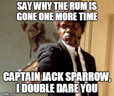 Say That Again I Dare You Meme | SAY WHY THE RUM IS GONE ONE MORE TIME CAPTAIN JACK SPARROW, I DOUBLE DARE YOU | image tagged in memes,say that again i dare you | made w/ Imgflip meme maker
