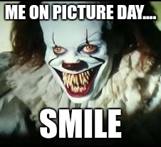 pennywise toothy grin | ME ON PICTURE DAY.... SMILE | image tagged in pennywise toothy grin | made w/ Imgflip meme maker