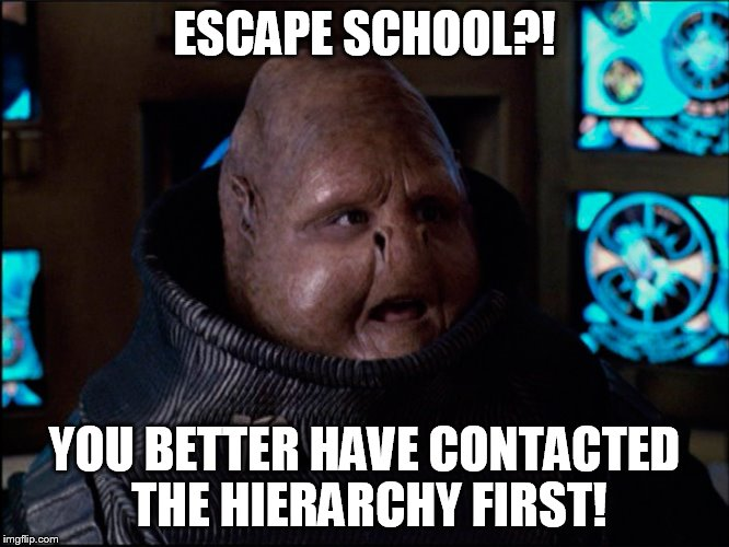 ESCAPE SCHOOL?! YOU BETTER HAVE CONTACTED THE HIERARCHY FIRST! | made w/ Imgflip meme maker