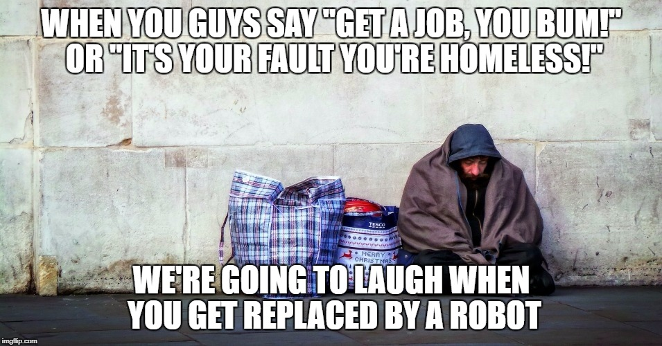 "WHEN YOU GUYS SAY ""GET A JOB, YOU BUM!"" OR ""IT'S YOUR FAULT YOU'RE HOMELESS!"" WE'RE GOING TO LAUGH WHEN YOU GET REPLACED BY A ROBOT 