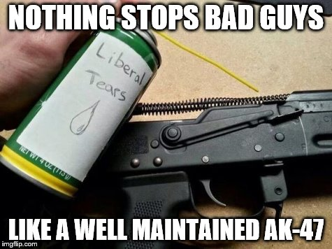Liberal tears for my AK-47 | NOTHING STOPS BAD GUYS LIKE A WELL MAINTAINED AK-47 | image tagged in liberal tears for my ak-47 | made w/ Imgflip meme maker