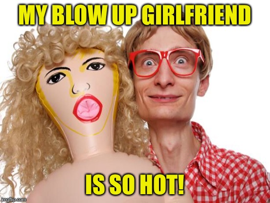 MY BLOW UP GIRLFRIEND IS SO HOT! | made w/ Imgflip meme maker