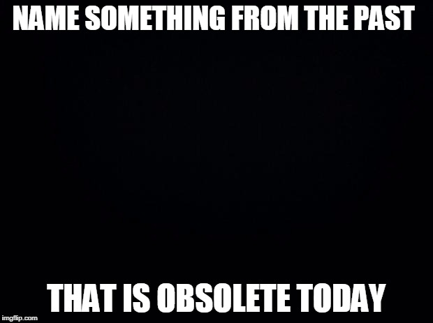 Black background | NAME SOMETHING FROM THE PAST THAT IS OBSOLETE TODAY | image tagged in black background | made w/ Imgflip meme maker