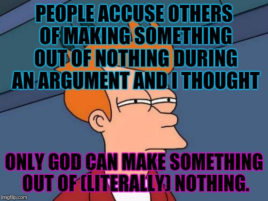 Futurama Fry | PEOPLE ACCUSE OTHERS OF MAKING SOMETHING OUT OF NOTHING DURING AN ARGUMENT AND I THOUGHT ONLY GOD CAN MAKE SOMETHING OUT OF (LITERALLY) NOTH | image tagged in funny,memes,futurama fry,god,creation,theology | made w/ Imgflip meme maker