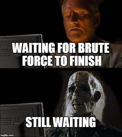 Brute Force | WAITING FOR BRUTE FORCE TO FINISH STILL WAITING | image tagged in memes,ill just wait here,brute force | made w/ Imgflip meme maker