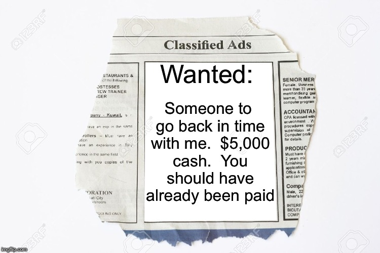 Time traveler's want ad. | Wanted: Someone to go back in time with me.  $5,000 cash.  You should have already been paid | image tagged in classified ads,memes,time travel | made w/ Imgflip meme maker