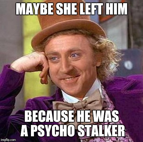 Creepy Condescending Wonka Meme | MAYBE SHE LEFT HIM BECAUSE HE WAS A PSYCHO STALKER | image tagged in memes,creepy condescending wonka | made w/ Imgflip meme maker