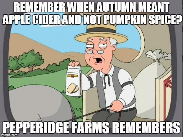 Life in the UnitedStates | REMEMBER WHEN AUTUMN MEANT APPLE CIDER AND NOT PUMPKIN SPICE? | image tagged in pepperidge farms remembers | made w/ Imgflip meme maker