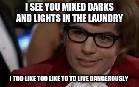 i too like like to live dangerously  | I SEE YOU MIXED DARKS AND LIGHTS IN THE LAUNDRY I TOO LIKE TOO LIKE TO TO LIVE DANGEROUSLY | image tagged in memes | made w/ Imgflip meme maker