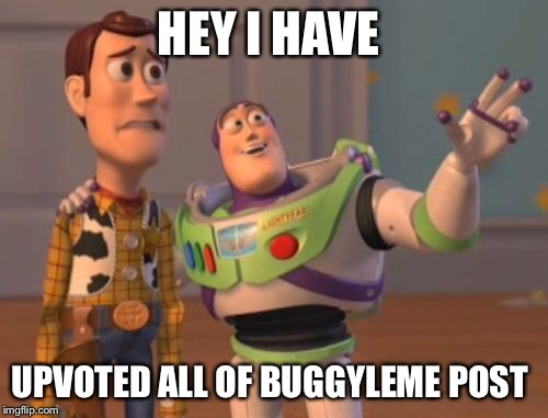 X, X Everywhere Meme | HEY I HAVE UPVOTED ALL OF BUGGYLEME POST | image tagged in memes,x,x everywhere,x x everywhere | made w/ Imgflip meme maker