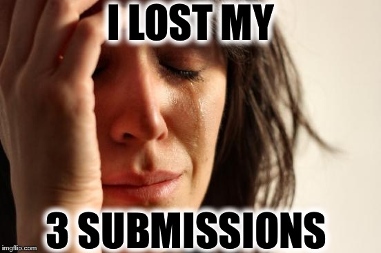 First World Problems Meme | I LOST MY 3 SUBMISSIONS | image tagged in memes,first world problems | made w/ Imgflip meme maker