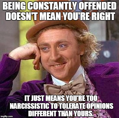 Creepy Condescending Wonka Meme | BEING CONSTANTLY OFFENDED DOESN'T MEAN YOU'RE RIGHT IT JUST MEANS YOU'RE TOO NARCISSISTIC TO TOLERATE OPINIONS DIFFERENT THAN YOURS. | image tagged in memes,creepy condescending wonka | made w/ Imgflip meme maker