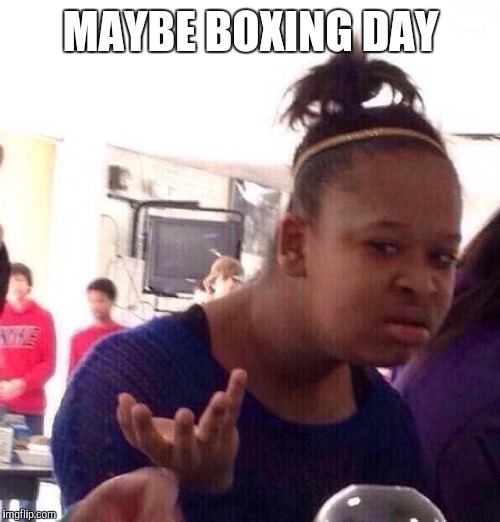 Black Girl Wat Meme | MAYBE BOXING DAY | image tagged in memes,black girl wat | made w/ Imgflip meme maker