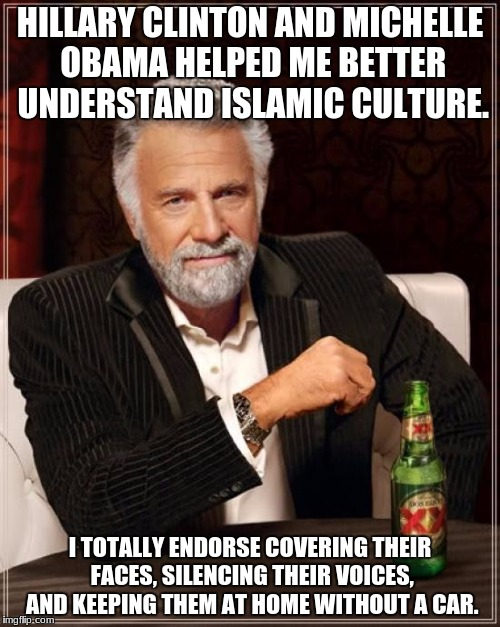 I finally get it! | HILLARY CLINTON AND MICHELLE OBAMA HELPED ME BETTER UNDERSTAND ISLAMIC CULTURE. I TOTALLY ENDORSE COVERING THEIR FACES, SILENCING THEIR VOIC | image tagged in memes,the most interesting man in the world,michelle obama,funny,hillary clinton,islam | made w/ Imgflip meme maker