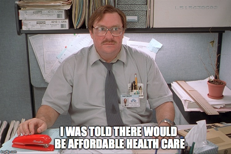 I WAS TOLD THERE WOULD BE AFFORDABLE HEALTH CARE | image tagged in milton,obamacare,office space | made w/ Imgflip meme maker