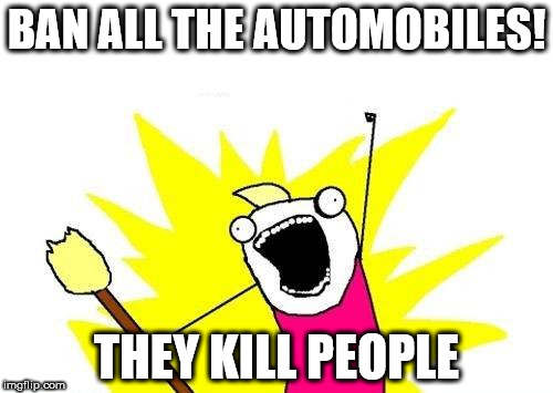 X All The Y Meme | BAN ALL THE AUTOMOBILES! THEY KILL PEOPLE | image tagged in memes,x all the y | made w/ Imgflip meme maker