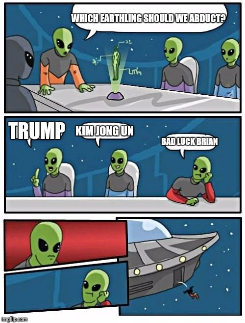 Alien Meeting Suggestion Meme | WHICH EARTHLING SHOULD WE ABDUCT? TRUMP KIM JONG UN BAD LUCK BRIAN | image tagged in memes,alien meeting suggestion | made w/ Imgflip meme maker