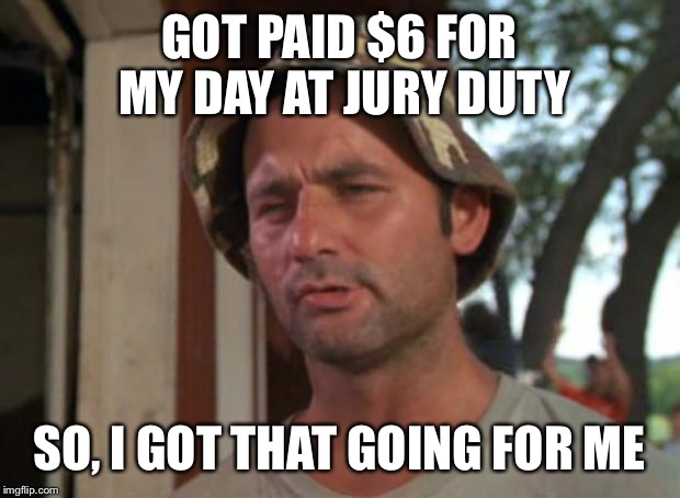 So I Got That Goin For Me Which Is Nice Meme | GOT PAID $6 FOR MY DAY AT JURY DUTY SO, I GOT THAT GOING FOR ME | image tagged in memes,so i got that goin for me which is nice | made w/ Imgflip meme maker