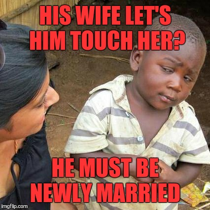 Third World Skeptical Kid Meme | HIS WIFE LET'S HIM TOUCH HER? HE MUST BE NEWLY MARRIED | image tagged in memes,third world skeptical kid | made w/ Imgflip meme maker